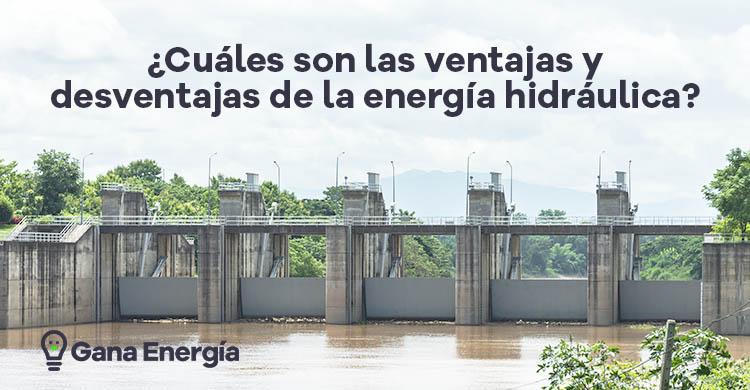 Cuáles son las ventajas y desventajas de la energía hidráulica